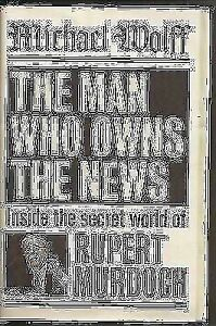 The Man Who Owns The News - Rupert Murdoch by Michael Wolff