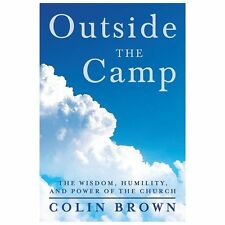 Outside the Camp : The Wisdom, Humility, and Power of the Church by Colin...