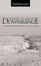 Having It Good Downrange : A One-Year Military Tour in Iraq by Paul Bouchard...