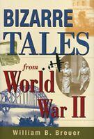 Bizarre Tales from World War II by William Breuer