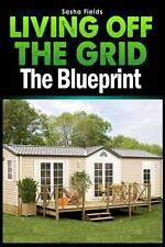 Living off the Grid : The Blueprint to Sustainable Living and Becoming Self...