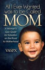 All I Ever Wanted was to be Called MOM: A Woman's Epic Quest for Salvation on th