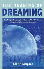 The Meaning of Dreaming : The Deeper Teachings of Yoga on Why We Dream As...