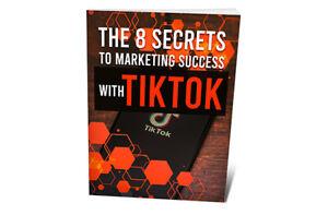 The 8 Secrets To Marketing Success With TikTok - DIGITAL BOOK