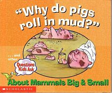 2001 Why Do Pigs Roll in Mud?.& other ?'s Kids Ask About Mammals Big & Small