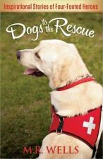 Dogs to the Rescue : Inspirational Stories of Four-Footed Heroes by M. R. Wells