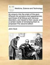 An Enquiry Into the Origin of the Gout. Wherein Its Symptons and Appearances, and Those of All Bilious and Nervous Disorders, Are Traced to Their Cause; And a Certain Mode of Remedying Them Is Proposed the Second Edition by John Scot (Paperback / softback, 2010)