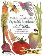 Wildlife-Friendly Vegetable Gardener: How to Grow Food in Harmony with Nature