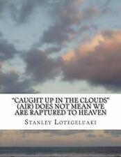 Caught up in the Clouds (Air) Does Not Mean We Are Raptured to Heaven (2014,...