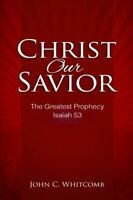 Christ Our Savior: The Greatest Prophecy: Isaiah 53 by Whitcomb, Dr. John C. The