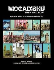 Mogadishu Then and Now : A Pictorial Tribute to Africa's Most Wounded City by...
