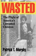 Wasted: The Plight of America's Unwanted Children: By Murphy, Patrick T.