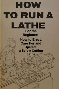 How To Run A Lathe: For The Beginner : How To Erect, Care For And Operate...