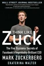 Think Like Zuck: The Five Business Secrets of Facebook's Improbably Brilliant