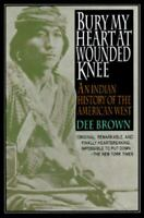 Bury My Heart at Wounded Knee: An Indian History of the American West by Brown,