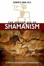 The Strong Eye of Shamanism : A Journey into the Caves of Consciousness by...