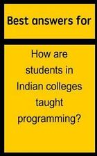 Best Answers for How Are Students in Indian Colleges Taught Programming? by...