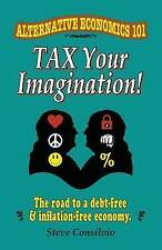 Tax Your Imagination!: Alternative Economics 101: The Road to a debt-free and in