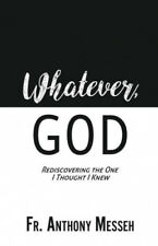 """""""Whatever, God"""": Rediscovering the One I Thought I Knew by Messeh, Fr Anthony"""