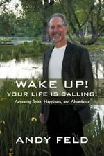 Wake up! Your Life Is Calling! : Activating Spirit, Happiness, and Abundance