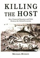 Killing the Host : How Financial Parassites and Debt Destroy the Global Econo...