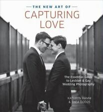 The New Art of Capturing Love: The Essential Guide to Lesbian and Gay Wedding Ph