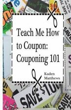 Teach Me How to Coupon: Couponing 101 by Kaden Matthews (2015, Paperback)