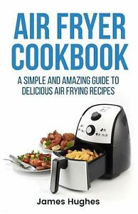Air fryer cookbook: A simple and amazing guide to delicious air frying recipes
