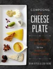 Composing the Cheese Plate: Recipes, Pairings, and Platings for the Inventive