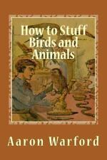 How to Stuff Birds and Animals by Aaron Warford (2013, Paperback)