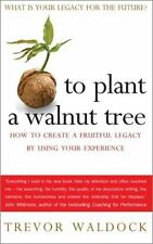 To Plant a Walnut Tree: How To Create a Fruitful Legacy By Using Your Experience