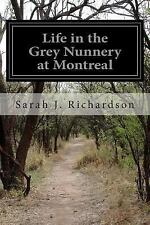 Life in the Grey Nunnery at Montreal by Sarah J. Richardson (2015, Paperback)