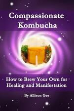 Compassionate Kombucha : How to Brew Your Own for Healing and Manifestation...