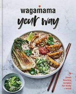 Wagamama Your Way: Fresh Flexible Recipes for Body + Mind by Wagamama Limited
