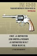 Colt . 45 Revolver and Smith and Wesson . 45 Revolver M1917 Field Manual : Fm.
