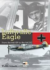 Luftwaffe Eagle: 206 Combat Victories in the Me 109 and Me262 by Walter Schuck