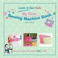 My First Sewing Machine Book: Learn to Sew: Kids by Alison McNicol...