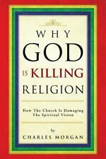 Why God Is Killing Religion : How the Church Is Damaging the Spiritual Vision...