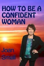 How to Be a Confident Woman : Let Your Light Shine by Joan Small (2014,...