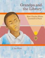 Grandpa and the Library 'How Charles White Learned to Paint White, C. Ian