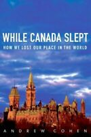 While Canada Slept : How We Lost Our Place in the World by Cohen, Andrew