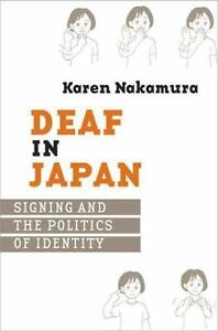 Deaf in Japan: Signing and the Politics of Identity: By Karen Nakamura