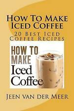 How To Make  Iced Coffee: 20 Best Iced Coffee Recipes by Mr Jeen van der Meer