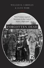 Forgotten Dead : Mob Violence Against Mexicans in the United States,...