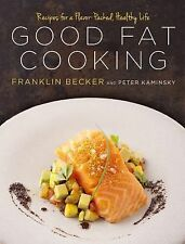 Good Fat Cooking : 100 Recipes for a Flavor-Packed, Healthy Life by Franklin Bec