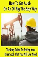How to Get a Job on an Oil Rig the Easy Way : The Only Guide to Getting Your...