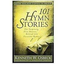 101 Hymn Stories : The Inspiring True Stories Behind 101 Favorite Hymns by...