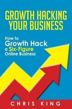 Growth Hacking Your Business : How to Growth Hack a Six-Figure Online Busines...