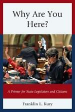 Why Are You Here? : A Primer for State Legislators and Citizens by Franklin...