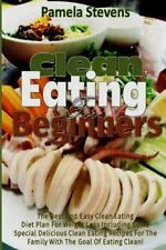 Clean Eating for Beginners : The Best and Easy Clean Eating Diet Plan for...